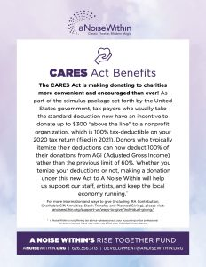 """CARES Act Benefits The CARES Act is making donating to charities more convenient and encouraged than ever! As part of the stimulus package set forth by the United States government, tax payers who usually take the standard deduction now have an incentive to donate up to $300 """"above the line"""" to a nonprofit organization, which is 100% tax-deductible on your 2020 tax return (filed in 2021). Donors who typically itemize their deductions can now deduct 100% of their donations from AGI (Adjusted Gross Income) rather than the previous limit of 60%. Whether you itemize your deductions or not, making a donation under this new Act to A Noise Within will help us support our staff, artists, and keep the local economy running.* For more information and ways to give (including IRA Contribution, Charitable Gift Annuities, Stock Transfer, and Planned Giving), please visit: anoisewithin.org/support-us/ways-to-give/individual-giving/ *A Noise Within is not offering tax advice—please consult your accounting or tax professional to determine how these new rules may affect your individual circumstances."""