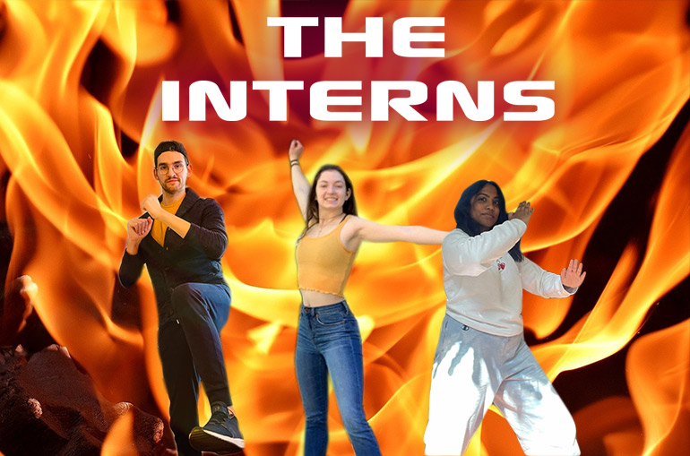 The Interns. Against a backdrop of orange flames, three interns pose like Charlie's Angels. Paul holds up his hands into fists as he is about to kick. He wears a black baseball cap, black jacket, yellow shirt, and jeans. Cara raises one arm and holds out the other to her left as she smiles. She has long brown hair and is wearing a yellow tank top and blue jeans. Anika takes a wide stance as she holds her arms up in a fighting pose as she makes a soft smile. She has long black hair and wears a white sweatshirt and gray sweatpants.
