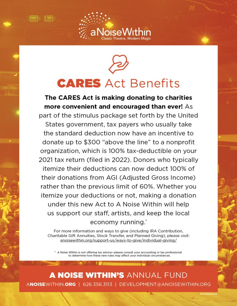 """CARES Act Benefits. The CARES Act is making donating to charities more convenient and encouraged than ever! As part of the stimulus package set forth by the United States government, tax payers set forth by the United States government, tax payers who usually take the standard deduction now have an incentive to donate up to $300 """"above the line"""" to a nonprofit organization, which is 100% tax-deductible on your 2021 tax return (filed in 2022). Donors who typically itemize their deductions can now deduct 100% of their donations from AGI (Adjusted Gross Income) rather than the previous limit of 60%. Whether you itemize your deductions or not, making a donation under this new Act to A Noise Within will help us support our staff, artists, and keep the local economy running. For more information and ways to give (including IRA Contribution, Charitable Gift Annuities, Stock Transfer, and Planned Giving), please visit: anoisewithin.org/support-us/ways-to-give/individual-giving A Noise within is not offering tax advice. Please consult your accounting or tax professional to determine how these new rules may affect your individual circumstances."""