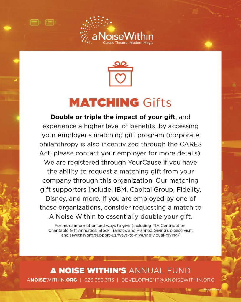 Matching Gifts. Double or triple the impact of your gift, and experience a higher level of benefits, by accessing your employer's matching gift program (corporate philanthropy is also incentivized through the CARES Act, please contact your employer for more details). We are registered through YourCause if you have the ability to request a matching gift from your company through his organization. Our matching gift supporters include: IBM, Capital Group, Fidelity, Disney, and more. If you are employed by one of these organizations, consider requesting a match to A Noise Within to essentially double your gift. For more information and ways to give (including IRA Contribution, Charitable Gift Annuities, Stock Transfer, and Planned Giving), please visit: anoisewithin.org/support-us/ways-to-give/individual-giving/