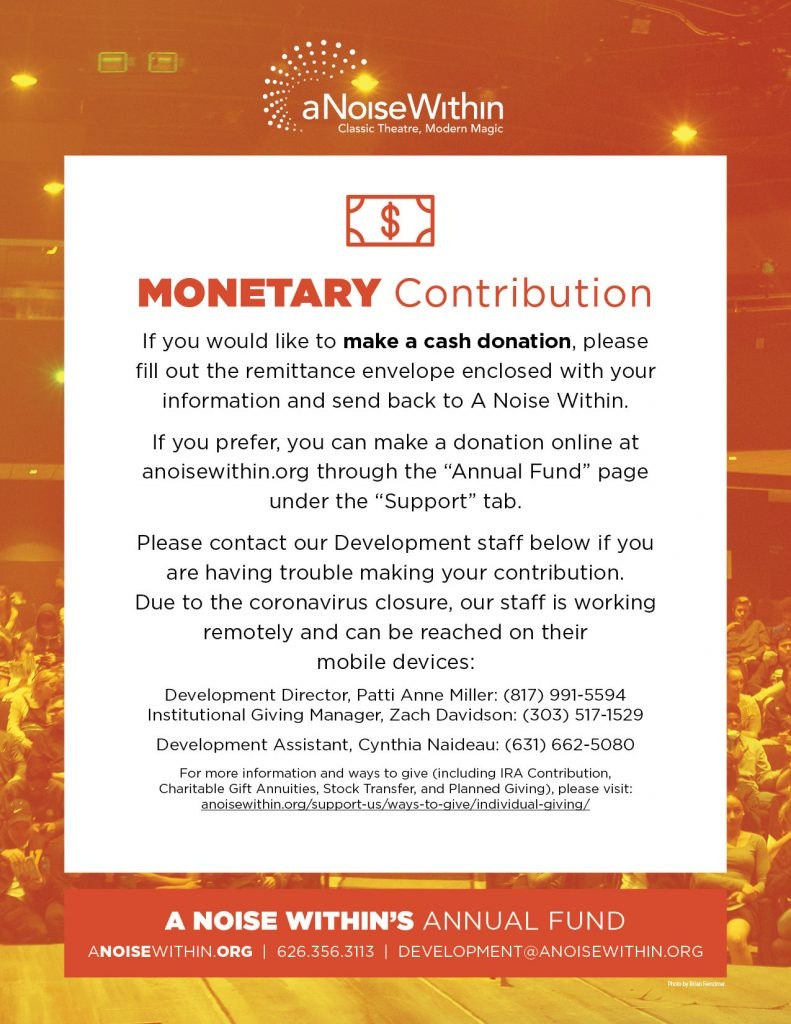 """Monetary Contribution. If you would like to make a cash donation, please fill out the remittance envelope enclosed with your information and send back to A Noise Within. If you prefer, you can make a donation online at anosiewithin.org through the """"Annual Fund"""" page under the """"Support"""" tab. Please contact our Development staff below if you are having trouble making your contribution. Due to the coronavirus closure. Our staff is working remotely and can be reached on their mobile devices: Development Director, Patti Anne Miller: (817) 991-5594. Institutional Giving Manager, Zach Davidson: (303) 517-1529. Development Assistant, Cynthia Naideau: (631) 662-5080. For more information and ways to give (including IRA Contribution, Charitable Gift Annuities, Stock Transfer, and Planned Giving), please visit: anoisewithin.org/support-us/ways-to-give/individual-giving/"""